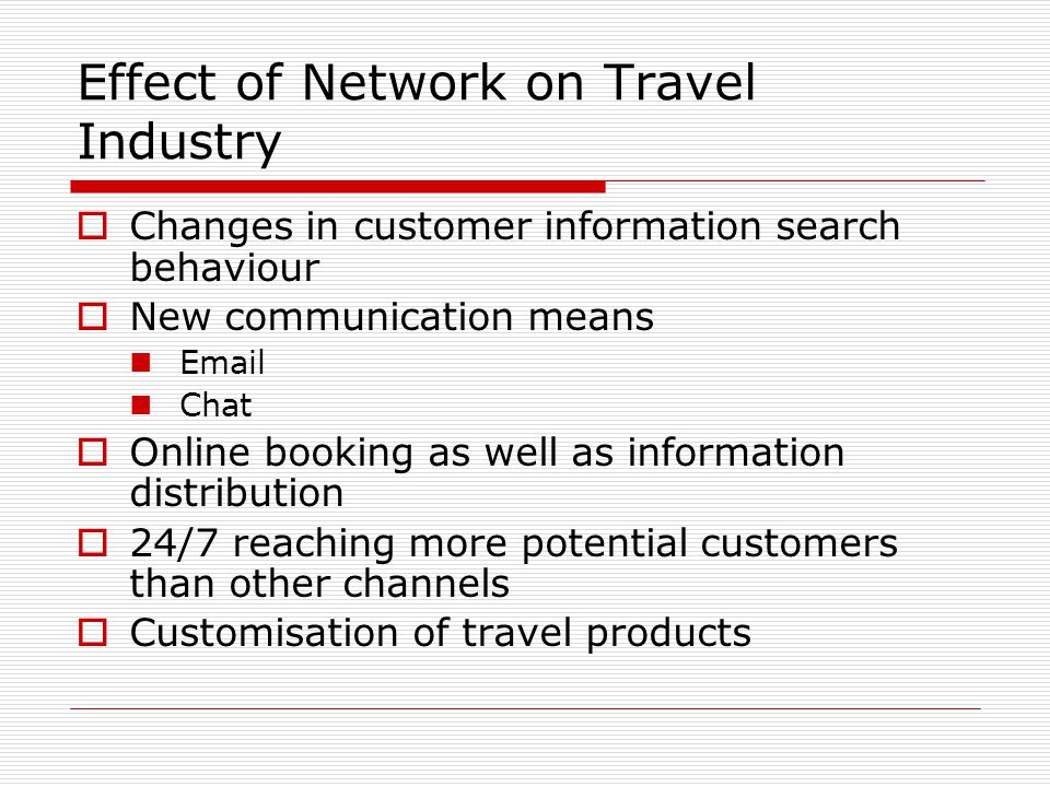 Effect of Network on Travel Industry Changes in customer information search behaviour New communication means Email Chat Online booking as well as inf