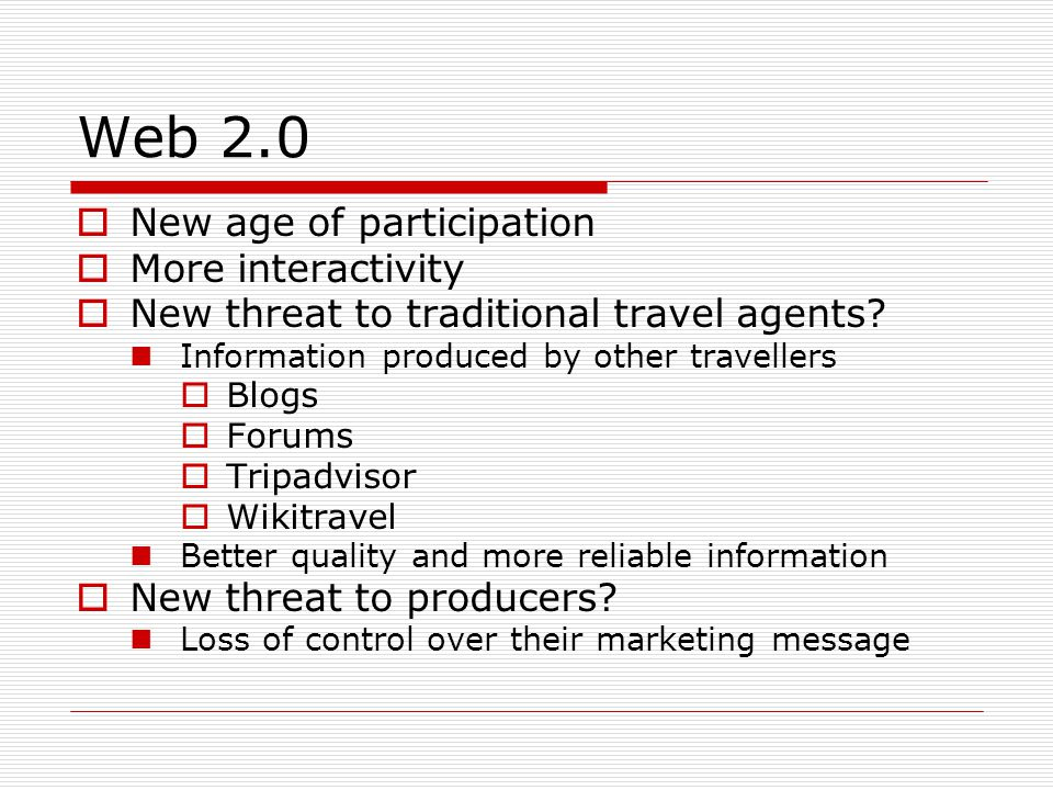 Web 2.0 New age of participation More interactivity New threat to traditional travel agents? Information produced by other travellers Blogs Forums Tri
