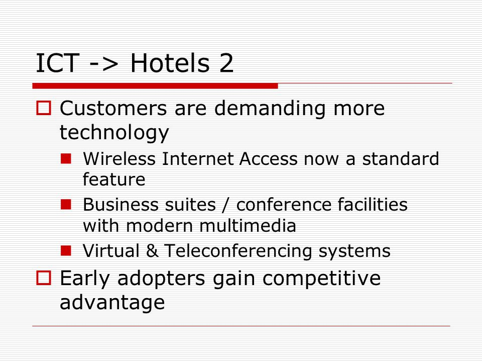 ICT -> Hotels 2 Customers are demanding more technology Wireless Internet Access now a standard feature Business suites / conference facilities with m
