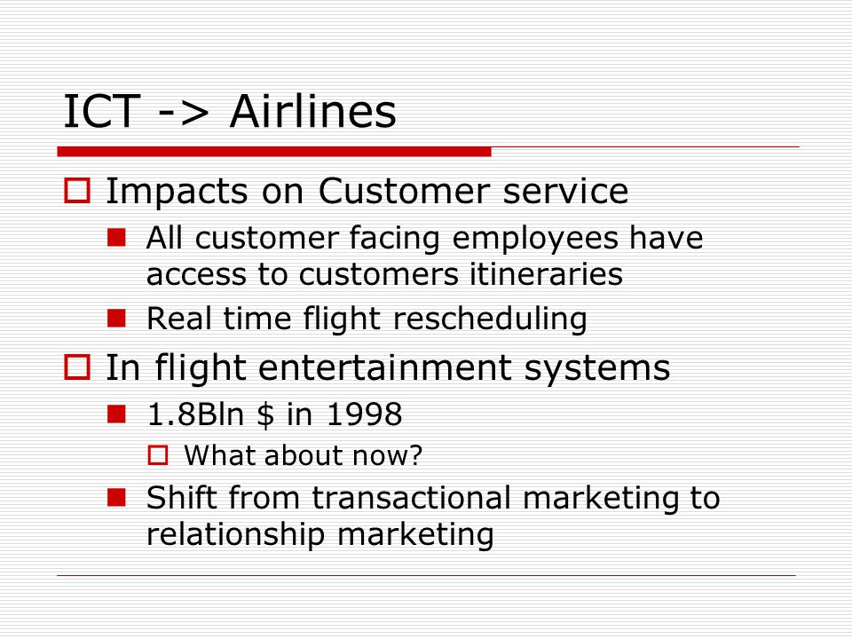 ICT -> Airlines Impacts on Customer service All customer facing employees have access to customers itineraries Real time flight rescheduling In flight