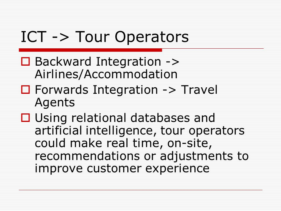 ICT -> Tour Operators Backward Integration -> Airlines/Accommodation Forwards Integration -> Travel Agents Using relational databases and artificial i
