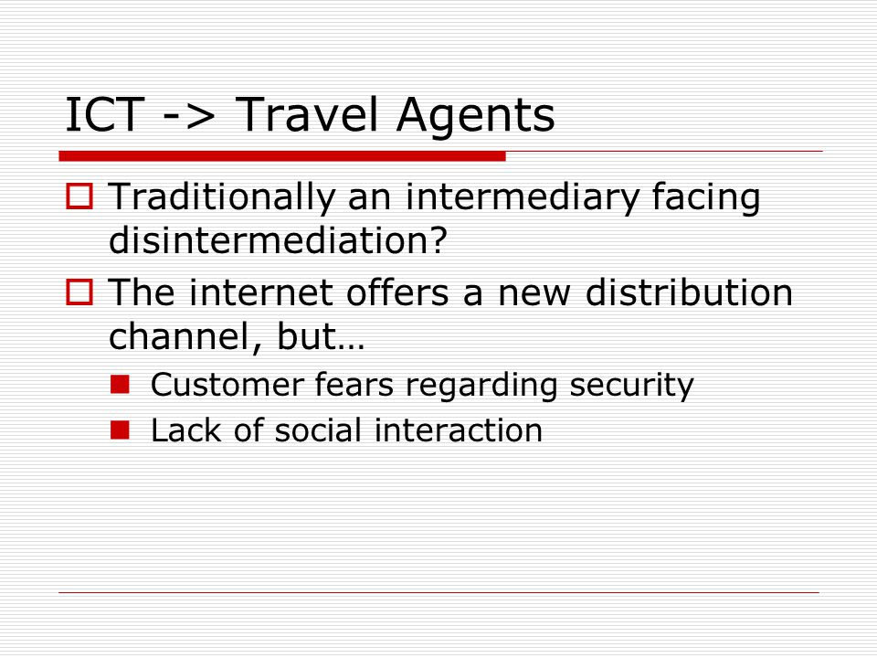 ICT -> Travel Agents Traditionally an intermediary facing disintermediation? The internet offers a new distribution channel, but… Customer fears regar