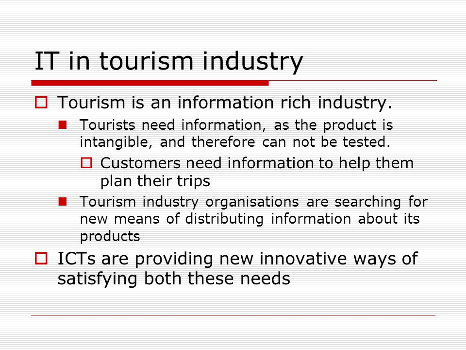 IT in tourism industry Tourism is an information rich industry. Tourists need information, as the product is intangible, and therefore can not be test
