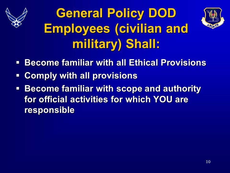 10 General Policy DOD Employees (civilian and military) Shall: Become familiar with all Ethical Provisions Become familiar with all Ethical Provisions Comply with all provisions Comply with all provisions Become familiar with scope and authority for official activities for which YOU are responsible Become familiar with scope and authority for official activities for which YOU are responsible