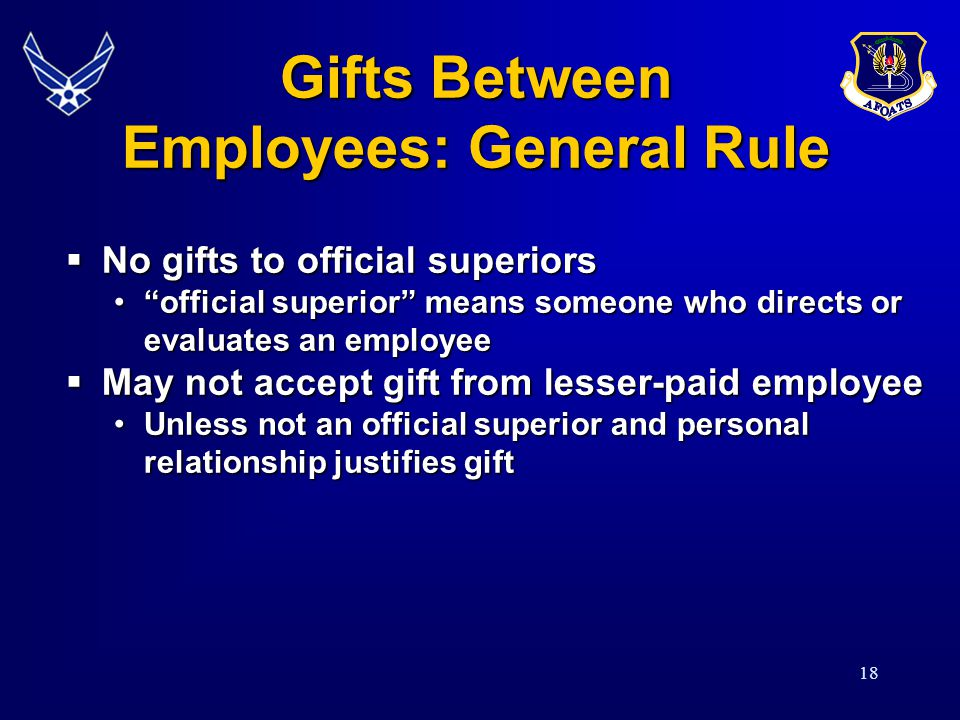 18 Gifts Between Employees: General Rule No gifts to official superiors No gifts to official superiors official superior means someone who directs or evaluates an employeeofficial superior means someone who directs or evaluates an employee May not accept gift from lesser-paid employee May not accept gift from lesser-paid employee Unless not an official superior and personal relationship justifies giftUnless not an official superior and personal relationship justifies gift