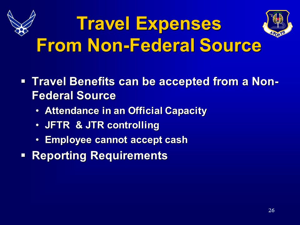26 Travel Expenses From Non-Federal Source Travel Benefits can be accepted from a Non- Federal Source Travel Benefits can be accepted from a Non- Federal Source Attendance in an Official CapacityAttendance in an Official Capacity JFTR & JTR controllingJFTR & JTR controlling Employee cannot accept cashEmployee cannot accept cash Reporting Requirements Reporting Requirements