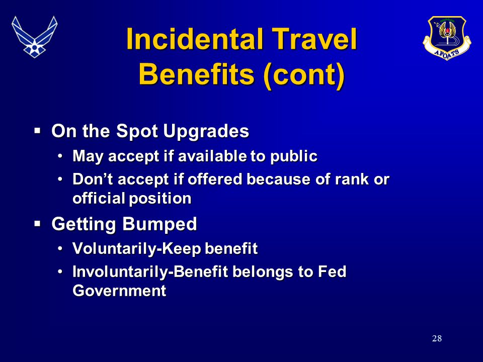28 Incidental Travel Benefits (cont) On the Spot Upgrades On the Spot Upgrades May accept if available to publicMay accept if available to public Dont accept if offered because of rank or official positionDont accept if offered because of rank or official position Getting Bumped Getting Bumped Voluntarily-Keep benefitVoluntarily-Keep benefit Involuntarily-Benefit belongs to Fed GovernmentInvoluntarily-Benefit belongs to Fed Government