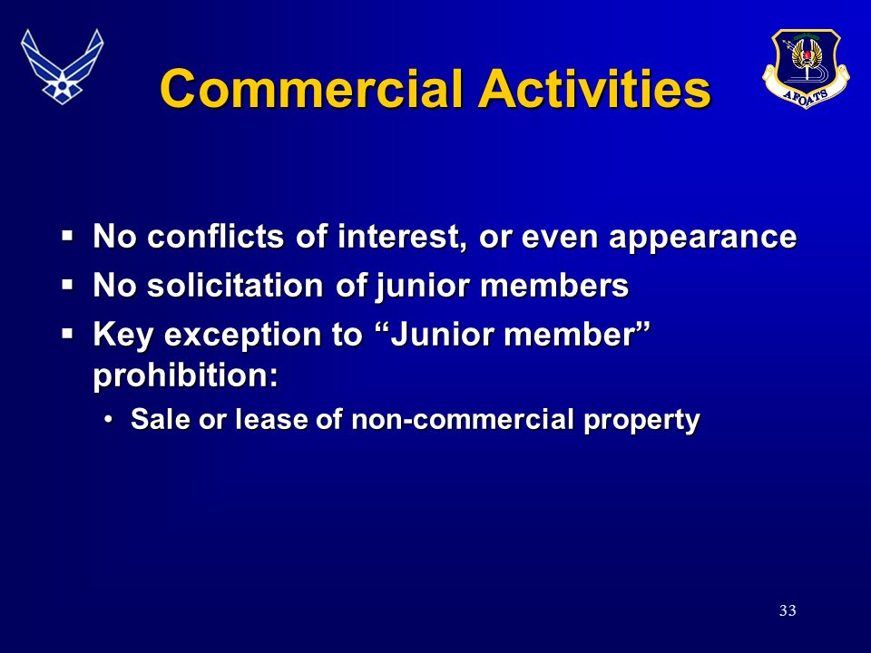 33 Commercial Activities No conflicts of interest, or even appearance No conflicts of interest, or even appearance No solicitation of junior members No solicitation of junior members Key exception to Junior member prohibition: Key exception to Junior member prohibition: Sale or lease of non-commercial propertySale or lease of non-commercial property