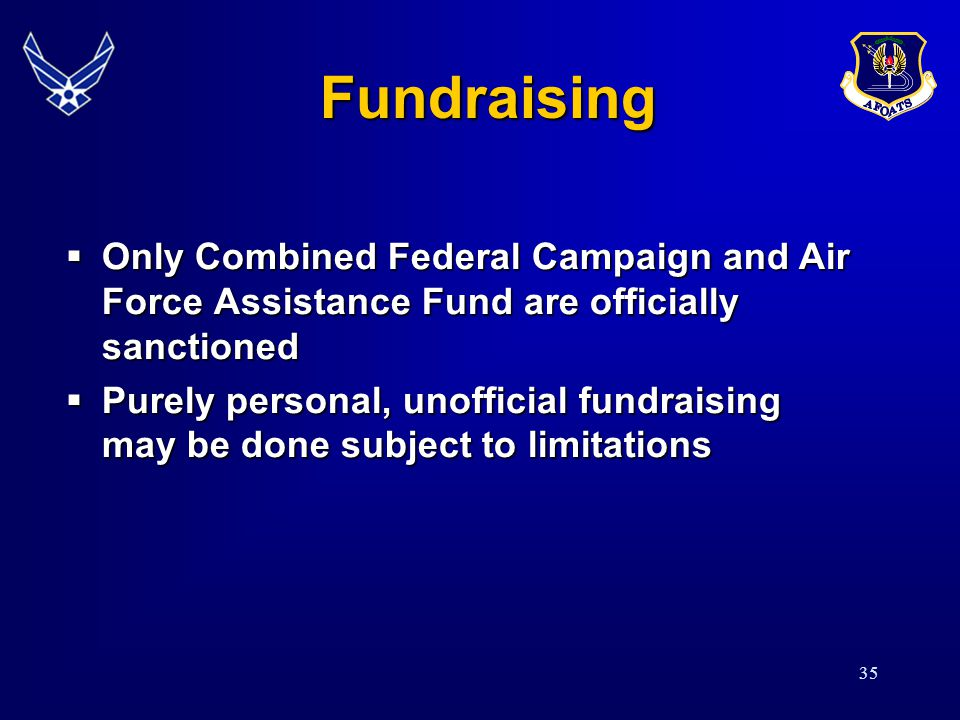 35 Fundraising Fundraising Only Combined Federal Campaign and Air Force Assistance Fund are officially sanctioned Only Combined Federal Campaign and Air Force Assistance Fund are officially sanctioned Purely personal, unofficial fundraising may be done subject to limitations Purely personal, unofficial fundraising may be done subject to limitations