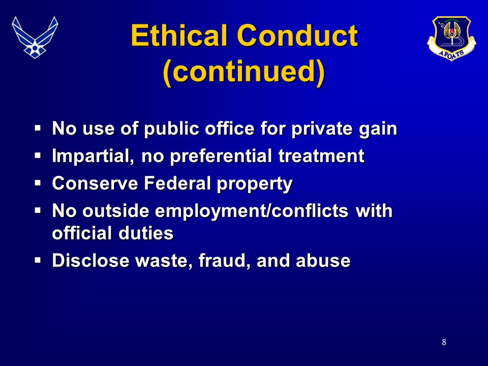 8 Ethical Conduct (continued) No use of public office for private gain No use of public office for private gain Impartial, no preferential treatment Impartial, no preferential treatment Conserve Federal property Conserve Federal property No outside employment/conflicts with official duties No outside employment/conflicts with official duties Disclose waste, fraud, and abuse Disclose waste, fraud, and abuse