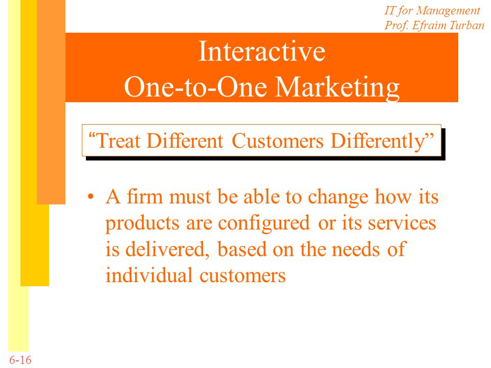 IT for Management Prof. Efraim Turban 6-16 Interactive One-to-One Marketing A firm must be able to change how its products are configured or its servi
