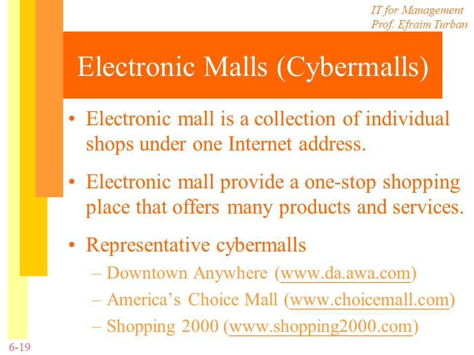 IT for Management Prof. Efraim Turban 6-19 Electronic Malls (Cybermalls) Electronic mall is a collection of individual shops under one Internet addres