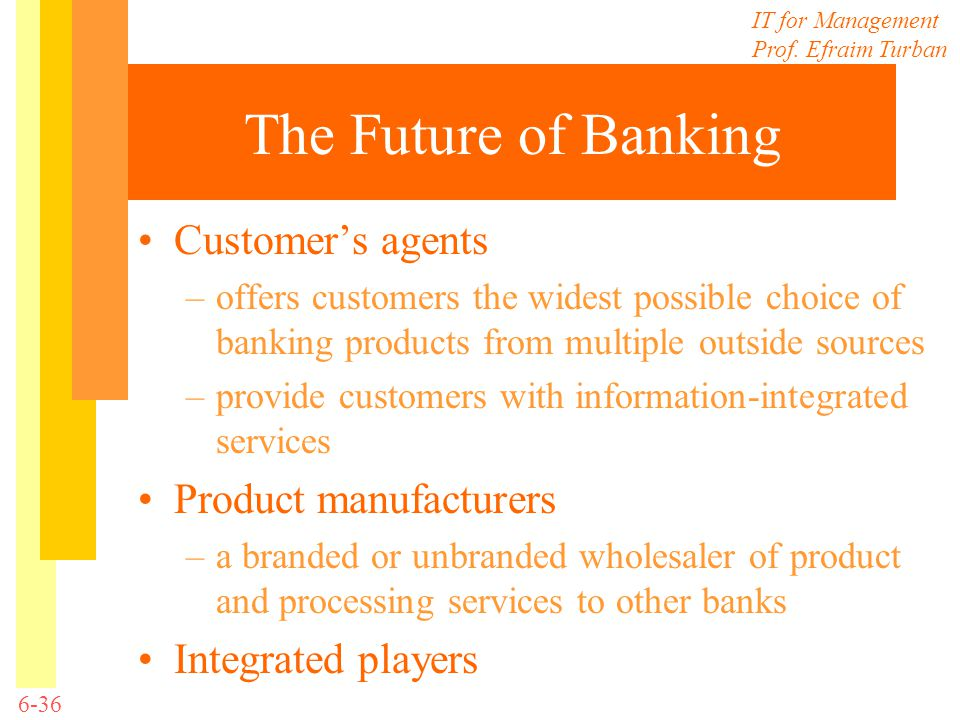 IT for Management Prof. Efraim Turban 6-36 The Future of Banking Customers agents –offers customers the widest possible choice of banking products fro