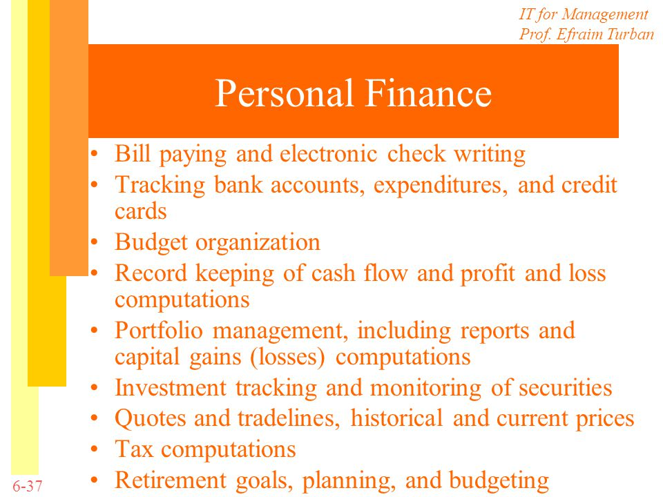 IT for Management Prof. Efraim Turban 6-37 Personal Finance Bill paying and electronic check writing Tracking bank accounts, expenditures, and credit