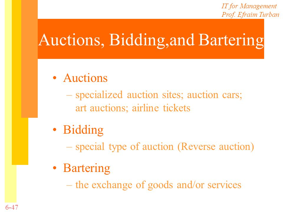 IT for Management Prof. Efraim Turban 6-47 Auctions, Bidding,and Bartering Auctions –specialized auction sites; auction cars; art auctions; airline ti