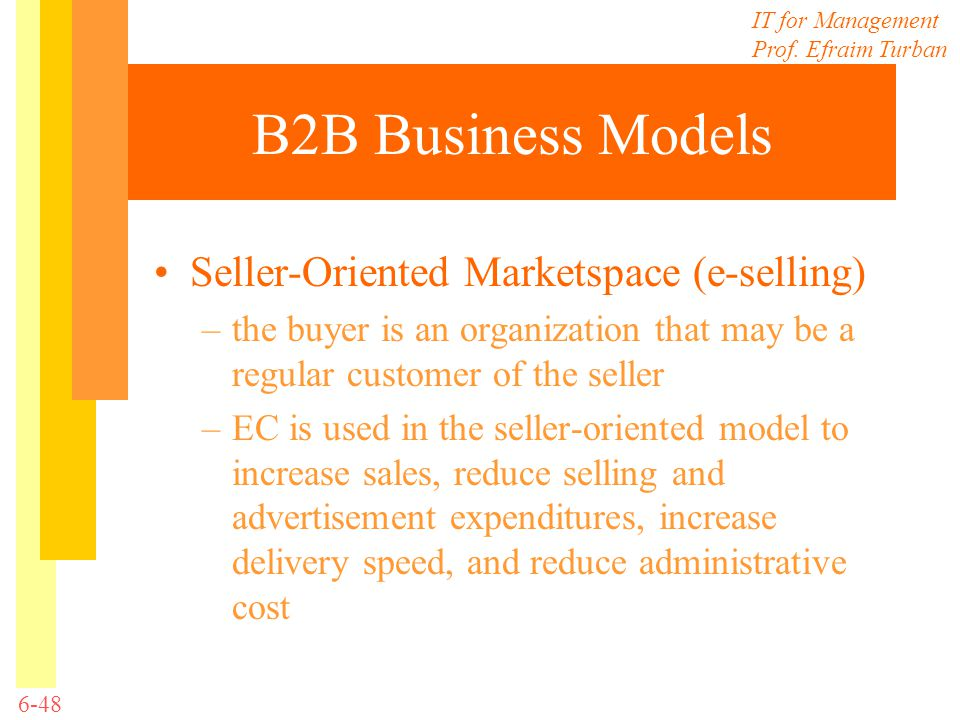 IT for Management Prof. Efraim Turban 6-48 B2B Business Models Seller-Oriented Marketspace (e-selling) –the buyer is an organization that may be a reg