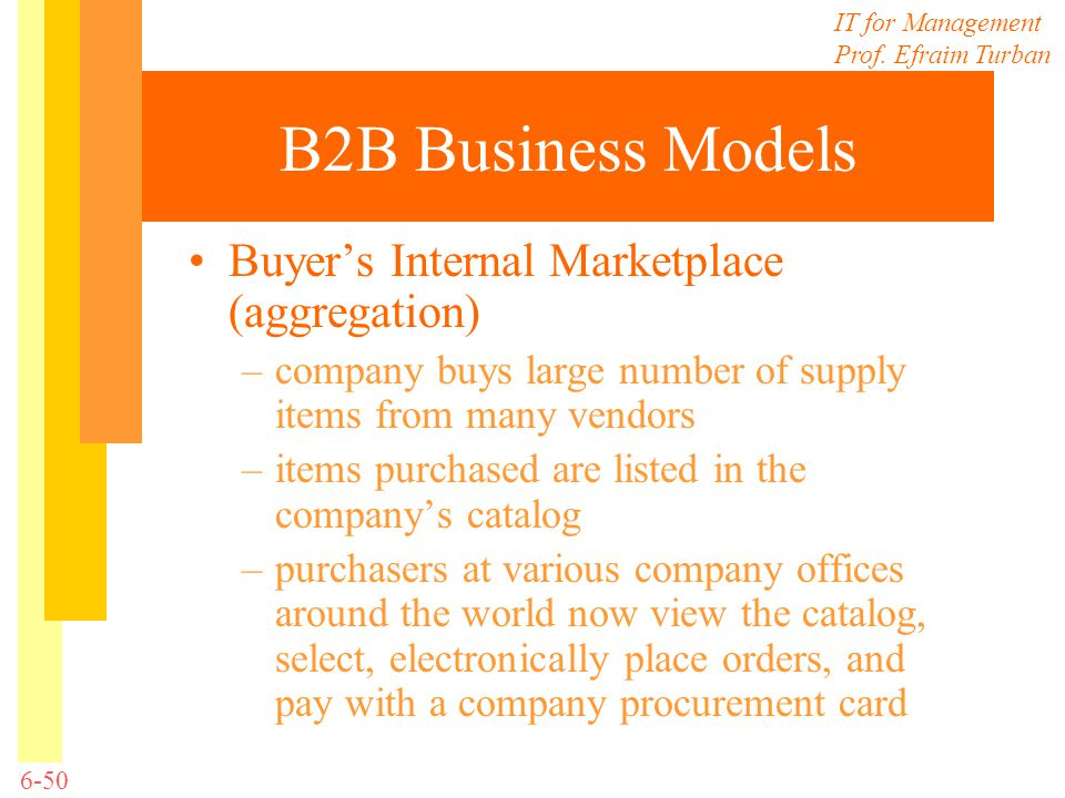 IT for Management Prof. Efraim Turban 6-50 B2B Business Models Buyers Internal Marketplace (aggregation) –company buys large number of supply items fr
