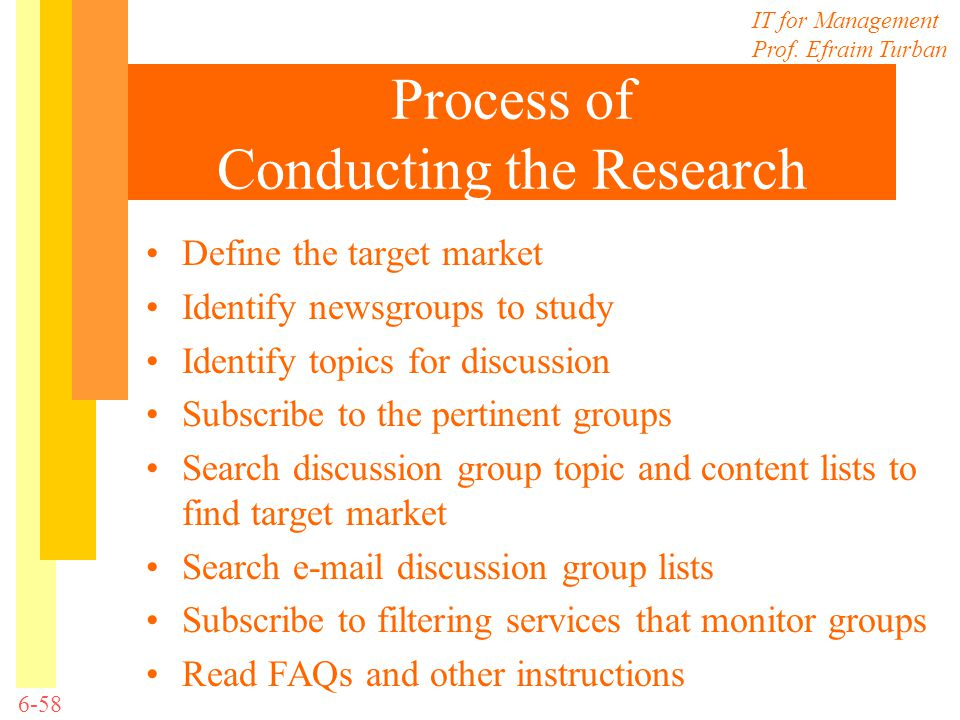 IT for Management Prof. Efraim Turban 6-58 Process of Conducting the Research Define the target market Identify newsgroups to study Identify topics fo
