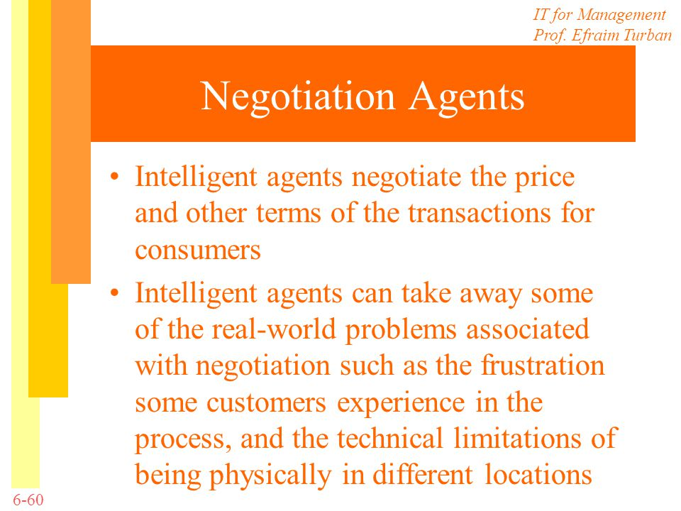 IT for Management Prof. Efraim Turban 6-60 Negotiation Agents Intelligent agents negotiate the price and other terms of the transactions for consumers