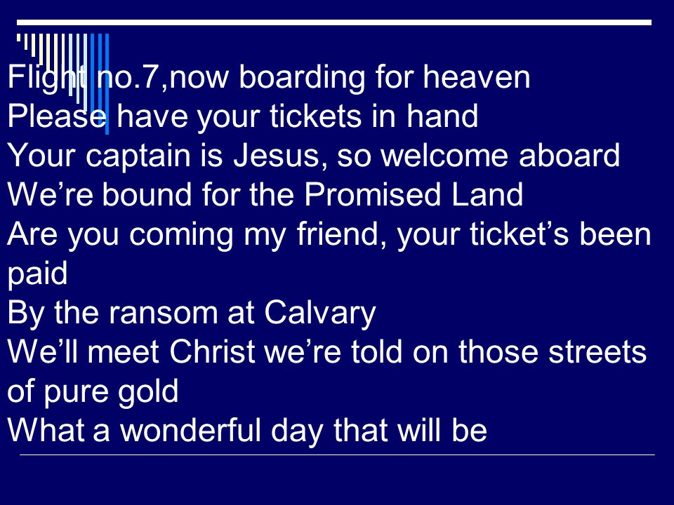 Flight no.7,now boarding for heaven Please have your tickets in hand Your captain is Jesus, so welcome aboard Were bound for the Promised Land Are you coming my friend, your tickets been paid By the ransom at Calvary Well meet Christ were told on those streets of pure gold What a wonderful day that will be