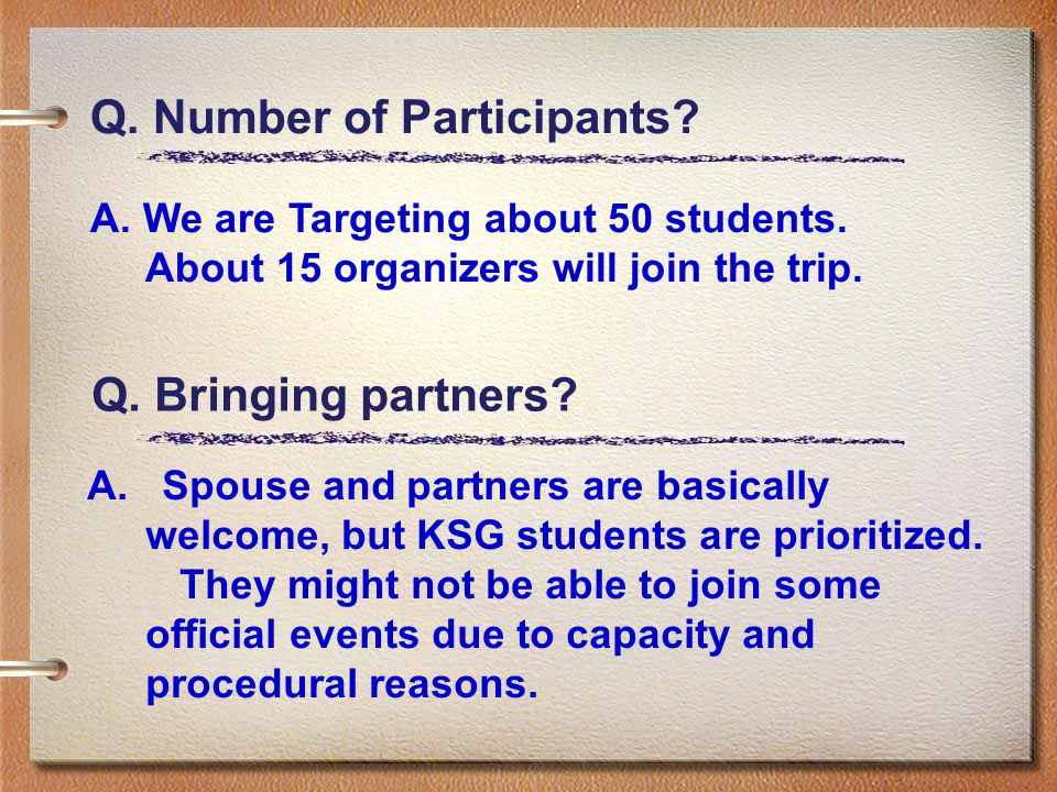 Q. Number of Participants? A. We are Targeting about 50 students. About 15 organizers will join the trip. Q. Bringing partners? A. Spouse and partners