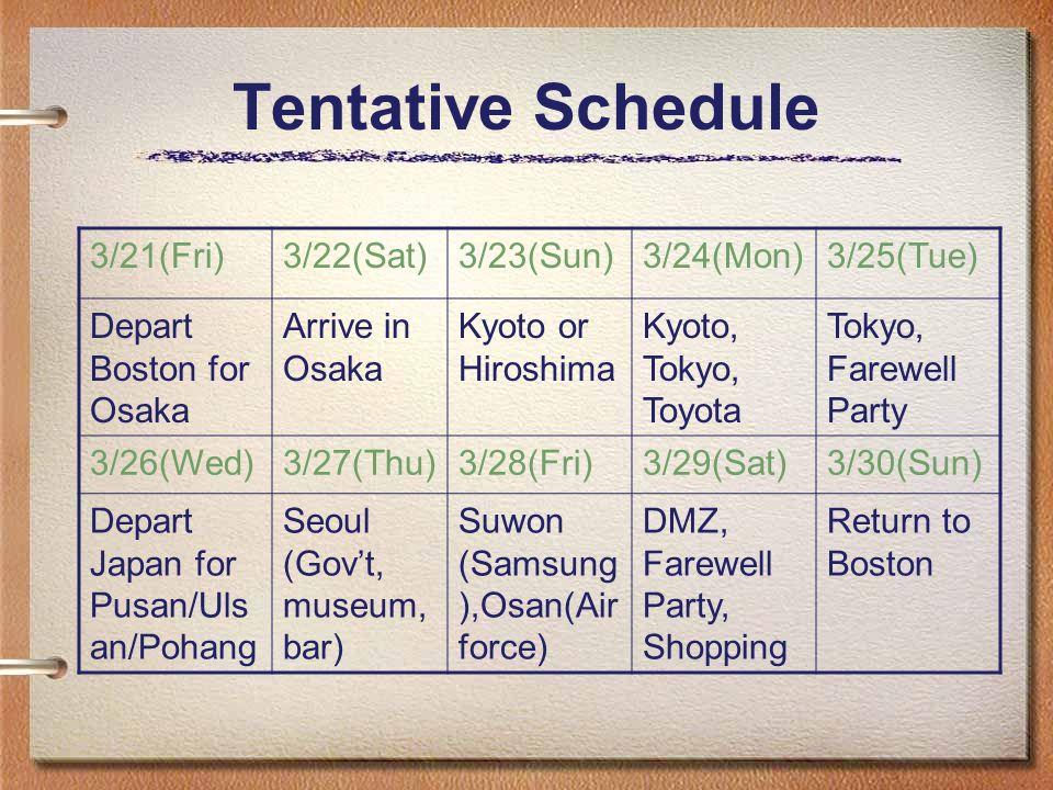 Tentative Schedule 3/21(Fri)3/22(Sat)3/23(Sun)3/24(Mon)3/25(Tue) Depart Boston for Osaka Arrive in Osaka Kyoto or Hiroshima Kyoto, Tokyo, Toyota Tokyo, Farewell Party 3/26(Wed)3/27(Thu)3/28(Fri)3/29(Sat)3/30(Sun) Depart Japan for Pusan/Uls an/Pohang Seoul (Govt, museum, bar) Suwon (Samsung ),Osan(Air force) DMZ, Farewell Party, Shopping Return to Boston
