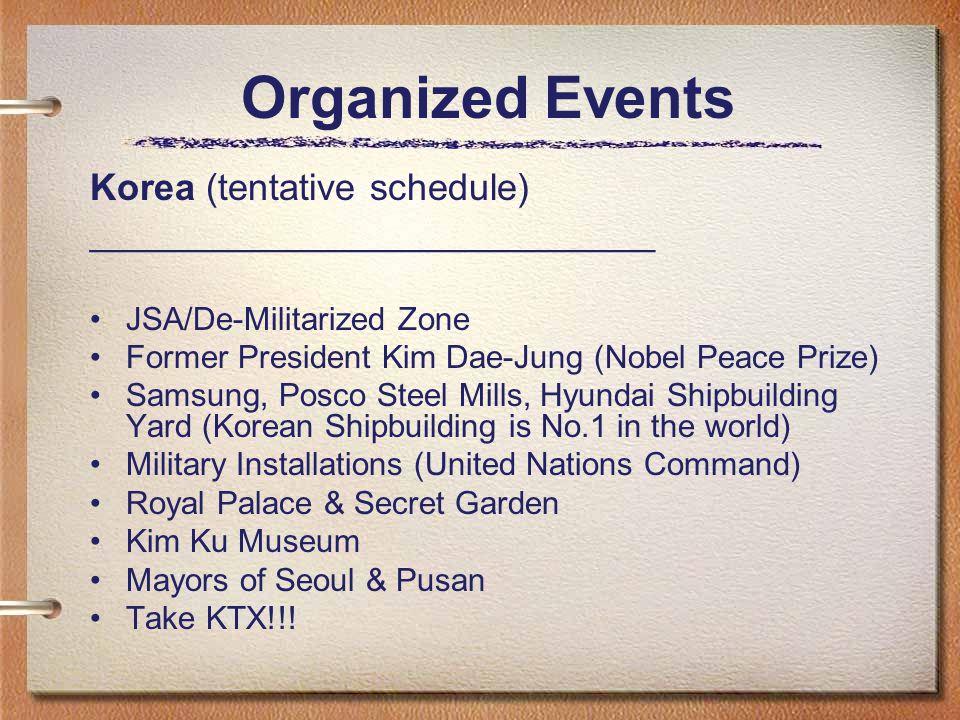 Organized Events Korea (tentative schedule) ___________________________ JSA/De-Militarized Zone Former President Kim Dae-Jung (Nobel Peace Prize) Samsung, Posco Steel Mills, Hyundai Shipbuilding Yard (Korean Shipbuilding is No.1 in the world) Military Installations (United Nations Command) Royal Palace & Secret Garden Kim Ku Museum Mayors of Seoul & Pusan Take KTX!!!