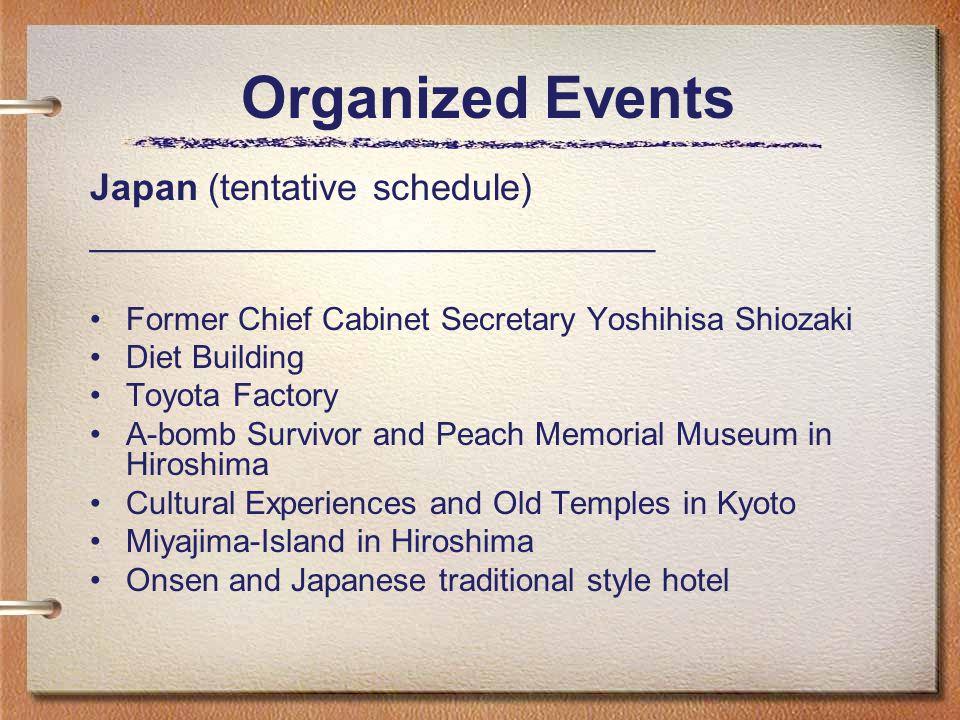 Organized Events Japan (tentative schedule) ___________________________ Former Chief Cabinet Secretary Yoshihisa Shiozaki Diet Building Toyota Factory