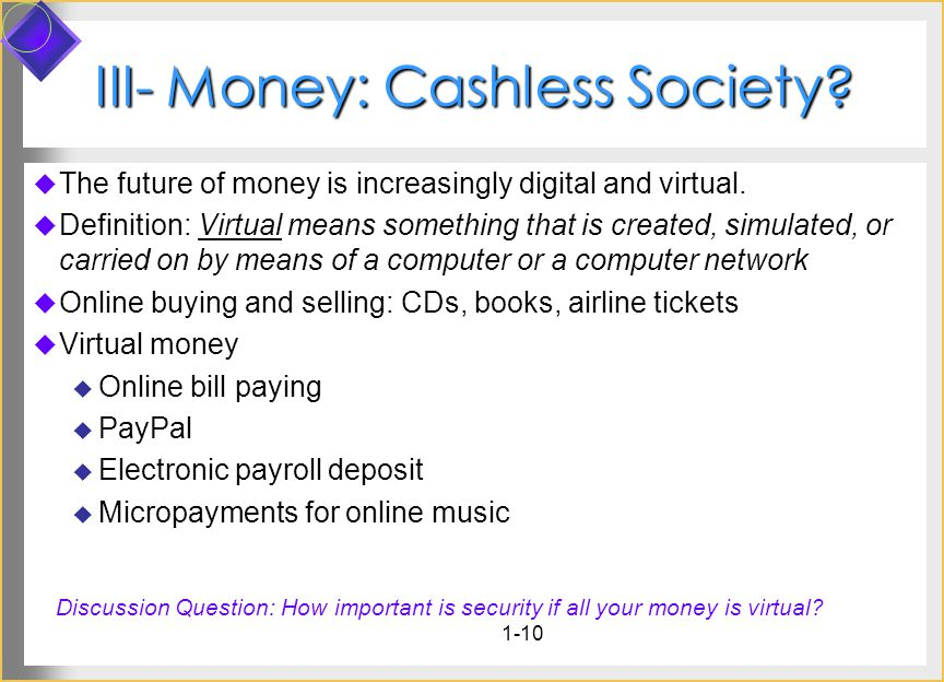 1-10 III- Money: Cashless Society? The future of money is increasingly digital and virtual. Definition: Virtual means something that is created, simul