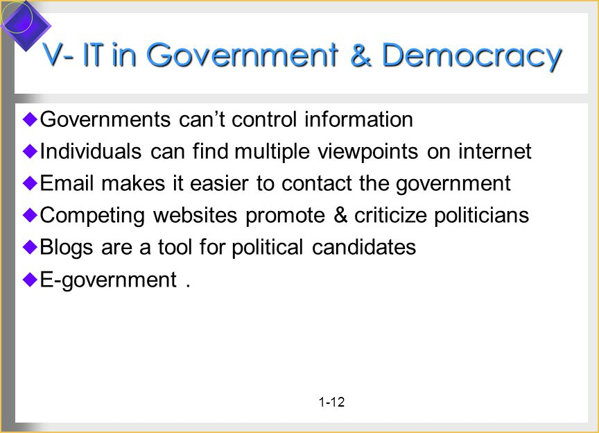 1-12 V- IT in Government & Democracy Governments cant control information Individuals can find multiple viewpoints on internet  makes it easier to contact the government Competing websites promote & criticize politicians Blogs are a tool for political candidates E-government.