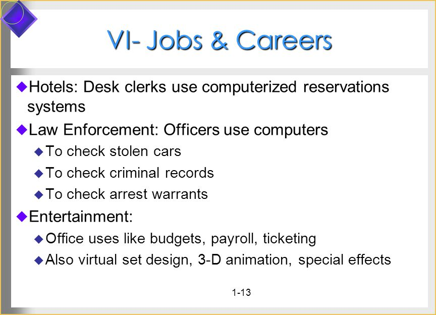 1-13 VI- Jobs & Careers Hotels: Desk clerks use computerized reservations systems Law Enforcement: Officers use computers To check stolen cars To chec