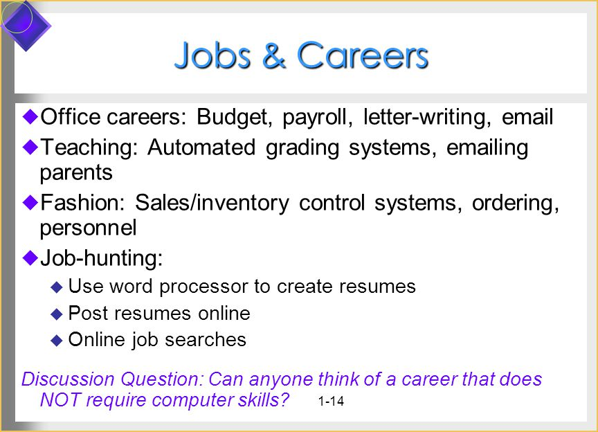 1-14 Jobs & Careers Office careers: Budget, payroll, letter-writing, email Teaching: Automated grading systems, emailing parents Fashion: Sales/inventory control systems, ordering, personnel Job-hunting: Use word processor to create resumes Post resumes online Online job searches Discussion Question: Can anyone think of a career that does NOT require computer skills