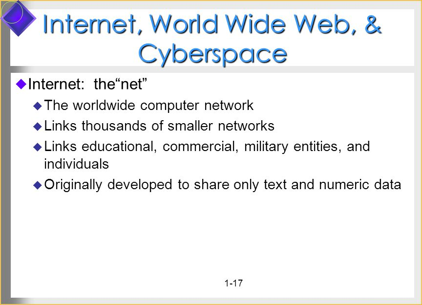 1-17 Internet, World Wide Web, & Cyberspace Internet: thenet The worldwide computer network Links thousands of smaller networks Links educational, com