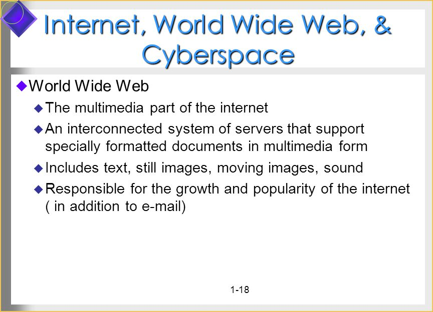 1-18 Internet, World Wide Web, & Cyberspace World Wide Web The multimedia part of the internet An interconnected system of servers that support specially formatted documents in multimedia form Includes text, still images, moving images, sound Responsible for the growth and popularity of the internet ( in addition to e-mail)