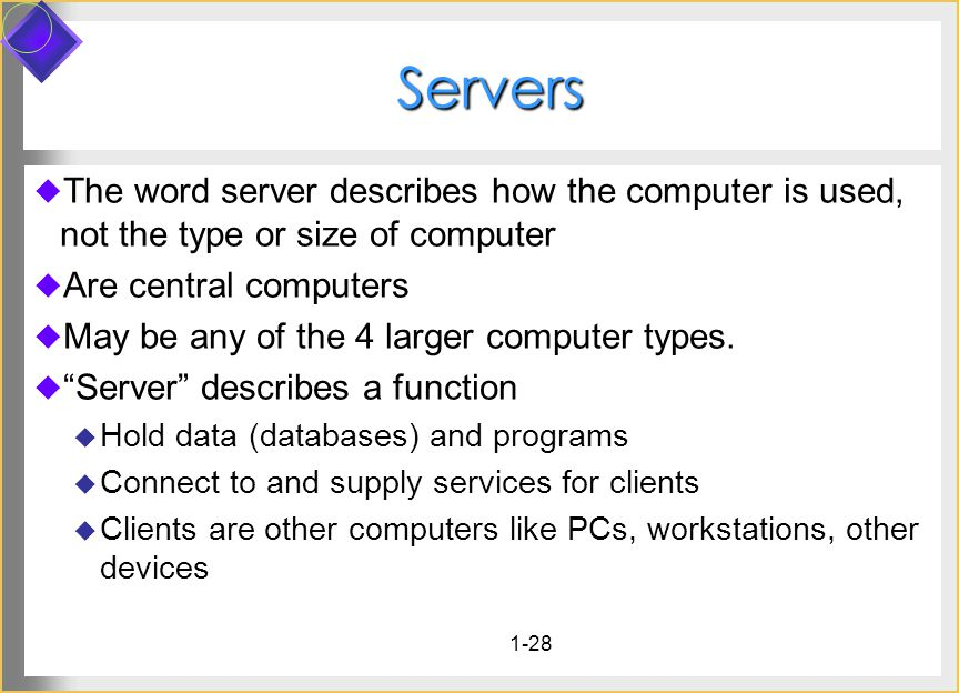 1-28 Servers Servers The word server describes how the computer is used, not the type or size of computer Are central computers May be any of the 4 la