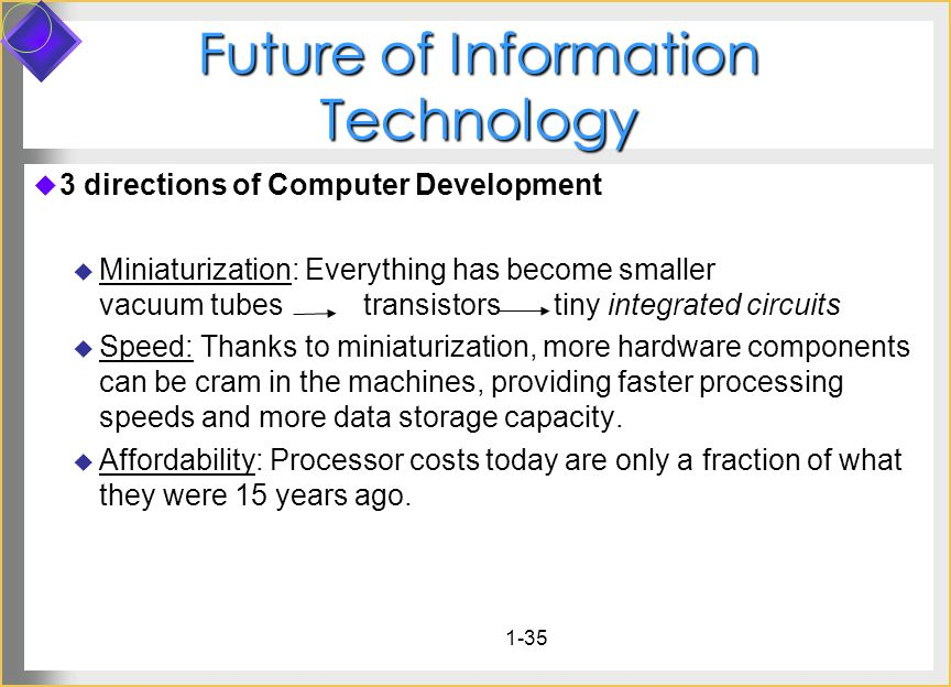 1-35 Future of Information Technology 3 directions of Computer Development Miniaturization: Everything has become smaller vacuum tubes transistors tiny integrated circuits Speed: Thanks to miniaturization, more hardware components can be cram in the machines, providing faster processing speeds and more data storage capacity.