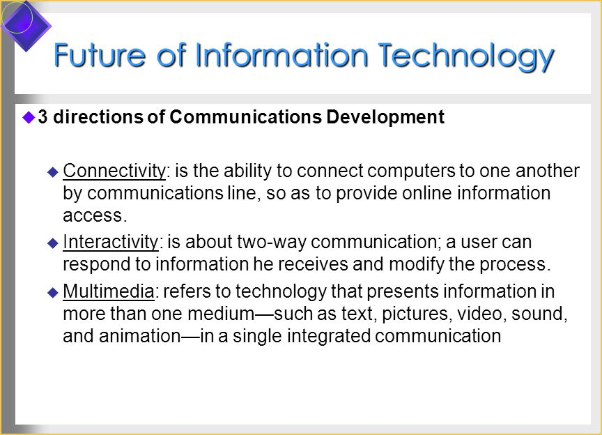 Future of Information Technology 3 directions of Communications Development Connectivity: is the ability to connect computers to one another by communications line, so as to provide online information access.