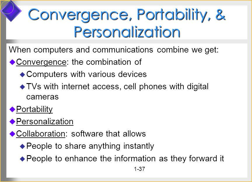 1-37 Convergence, Portability, & Personalization When computers and communications combine we get: Convergence: the combination of Computers with various devices TVs with internet access, cell phones with digital cameras Portability Personalization Collaboration: software that allows People to share anything instantly People to enhance the information as they forward it