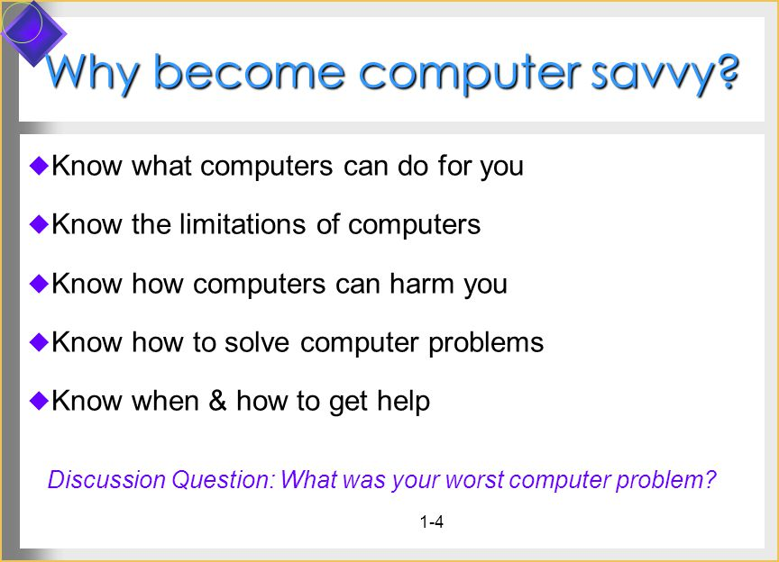 1-4 Why become computer savvy? Know what computers can do for you Know the limitations of computers Know how computers can harm you Know how to solve
