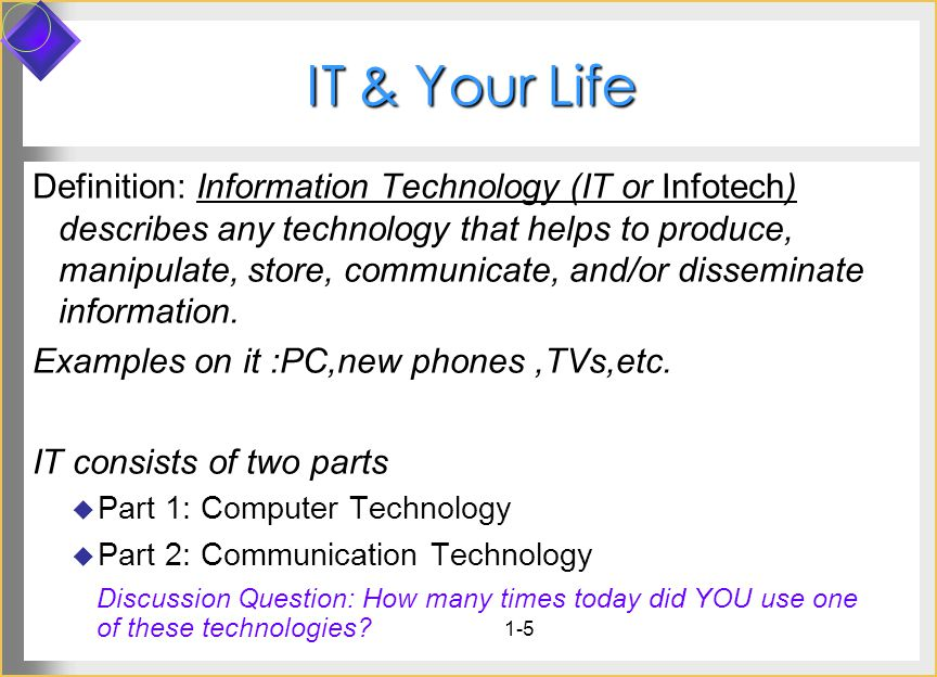1-5 IT & Your Life Infotech Definition: Information Technology (IT or Infotech) describes any technology that helps to produce, manipulate, store, communicate, and/or disseminate information.
