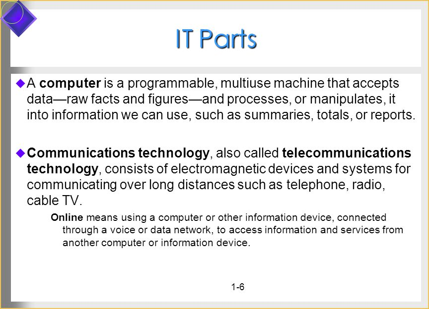 IT Parts A computer is a programmable, multiuse machine that accepts dataraw facts and figuresand processes, or manipulates, it into information we ca