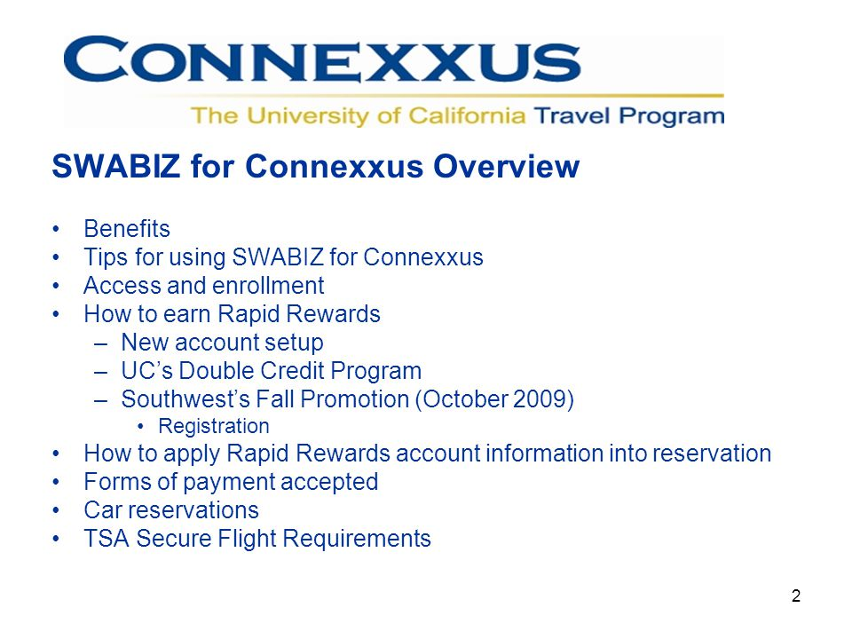 2 SWABIZ for Connexxus Overview Benefits Tips for using SWABIZ for Connexxus Access and enrollment How to earn Rapid Rewards –New account setup –UCs Double Credit Program –Southwests Fall Promotion (October 2009) Registration How to apply Rapid Rewards account information into reservation Forms of payment accepted Car reservations TSA Secure Flight Requirements