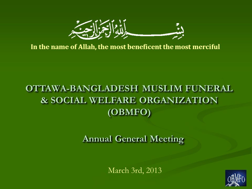 Annual General Meeting March 3rd, 2013 OTTAWA-BANGLADESH MUSLIM FUNERAL & SOCIAL WELFARE ORGANIZATION (OBMFO) In the name of Allah, the most beneficent the most merciful