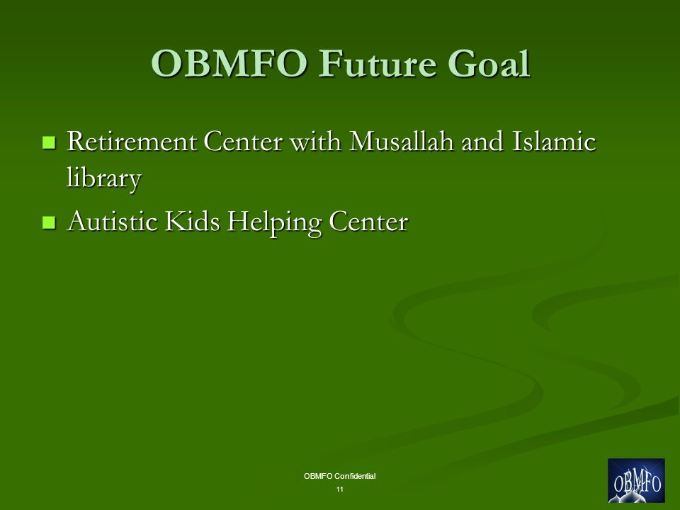 OBMFO Confidential 11 OBMFO Future Goal Retirement Center with Musallah and Islamic library Retirement Center with Musallah and Islamic library Autistic Kids Helping Center Autistic Kids Helping Center