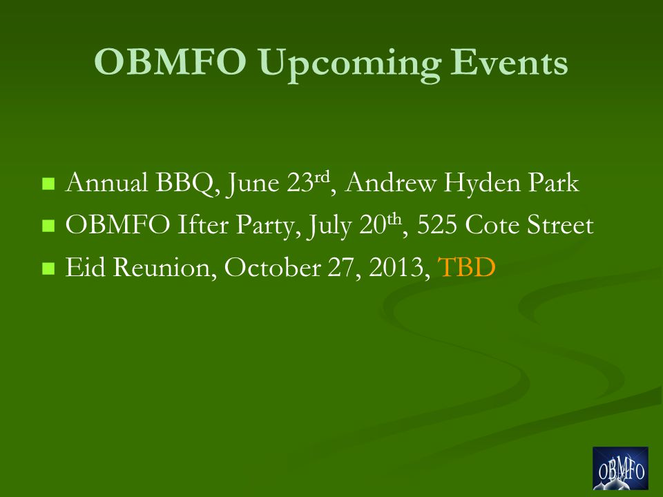 OBMFO Upcoming Events Annual BBQ, June 23 rd, Andrew Hyden Park OBMFO Ifter Party, July 20 th, 525 Cote Street Eid Reunion, October 27, 2013, TBD