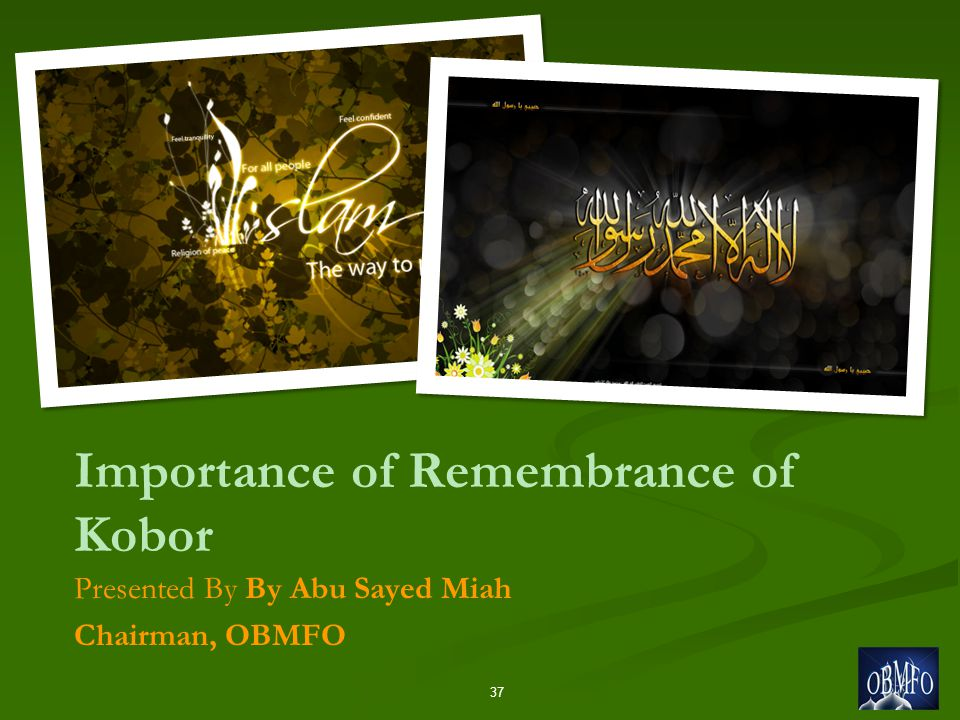 Importance of Remembrance of Kobor Presented By By Abu Sayed Miah Chairman, OBMFO 37