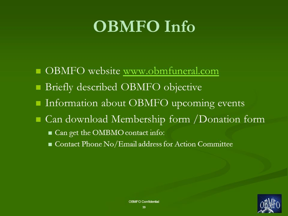OBMFO Confidential 39 OBMFO Info OBMFO website   Briefly described OBMFO objective Information about OBMFO upcoming events Can download Membership form /Donation form Can get the OMBMO contact info: Contact Phone No/ address for Action Committee