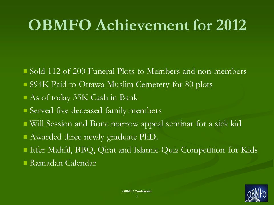 OBMFO Confidential 7 OBMFO Achievement for 2012 Sold 112 of 200 Funeral Plots to Members and non-members $94K Paid to Ottawa Muslim Cemetery for 80 plots As of today 35K Cash in Bank Served five deceased family members Will Session and Bone marrow appeal seminar for a sick kid Awarded three newly graduate PhD.