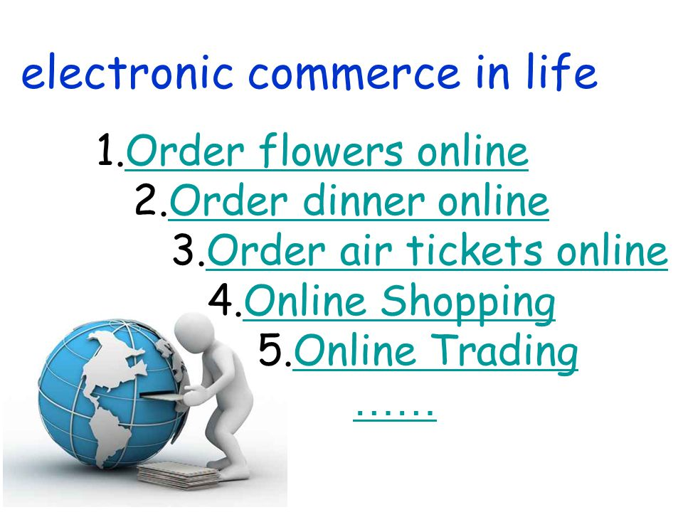 electronic commerce in life 1.Order flowers onlineOrder flowers online 2.Order dinner onlineOrder dinner online 3.Order air tickets onlineOrder air tickets online 4.Online ShoppingOnline Shopping 5.Online TradingOnline Trading ……