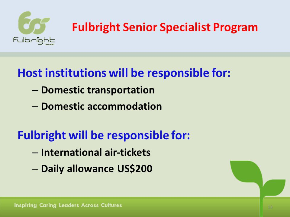 18 Inspiring Caring Leaders Across Cultures Fulbright Senior Specialist Program Host institutions will be responsible for: – Domestic transportation – Domestic accommodation Fulbright will be responsible for: – International air-tickets – Daily allowance US$200
